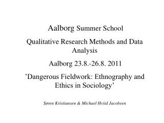 Aalborg Summer School Qualitative Research Methods and Data Analysis  Aalborg 23.8.-26.8. 2011  Dangerous Fieldwork: Eth
