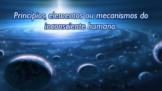 Princípios , elementos ou mecanismos do inconsciente humano.