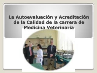 La Autoevaluación y Acreditación de la Calidad de la carrera de Medicina Veterinaria