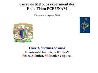 Curso de Métodos experimentales En la Física PCF UNAM Cuernavaca,  Agosto 2008