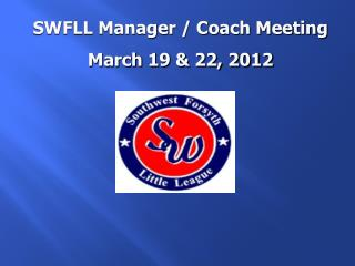 SWFLL Manager / Coach Meeting March 19 & 22, 2012