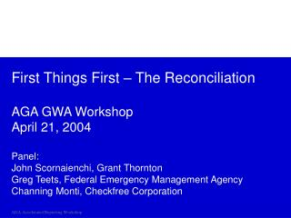 First Things First   The Reconciliation  AGA GWA Workshop April 21, 2004  Panel: John Scornaienchi, Grant Thornton Greg