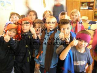 U.S. – Ukraine Foundation, Washington D.C. CASE STUDY  OF  UKRAINIAN ORPHANAGE SYSTEM:
