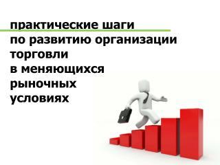 практические шаги  по развитию организации торговли  в меняющихся  рыночных  условиях
