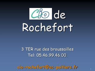 3 TER rue des broussailles Tel: 05.46.99.46.00. cio-rochefort@ac-poitiers.fr