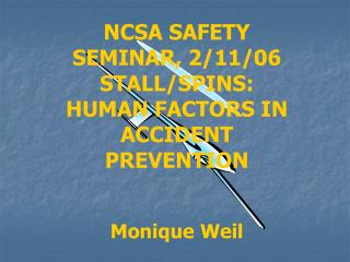 NCSA SAFETY SEMINAR, 2/11/06 STALL/SPINS:  HUMAN FACTORS IN ACCIDENT PREVENTION Monique Weil