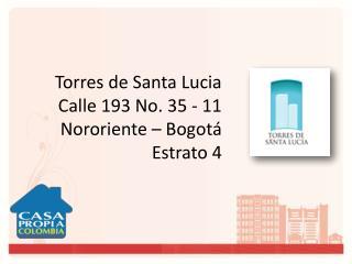 Torres de Santa Lucia Calle 193 No. 35 - 11        Nororiente  – Bogotá Estrato 4