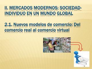 II. MERCADOS MODERNOS: SOCIEDAD-INDIVIDUO EN UN MUNDO GLOBAL