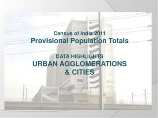 Census of India 2011 Provisional Population Totals  DATA HIGHLIGHTS URBAN AGGLOMERATIONS  CITIES