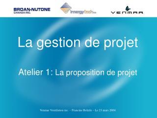 La gestion de projet Atelier 1:  La proposition de projet