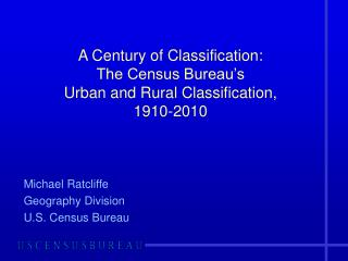 A Century of Classification: The Census Bureau s  Urban and Rural Classification,  1910-2010