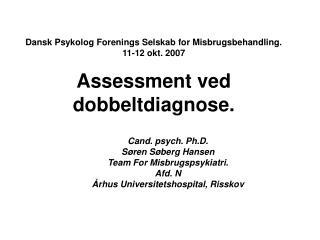 Dansk Psykolog Forenings Selskab for Misbrugsbehandling.  11-12 okt. 2007  Assessment ved dobbeltdiagnose.