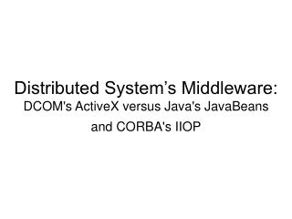 Distributed System's Middleware: DCOM's ActiveX versus Java's JavaBeans  and CORBA's IIOP