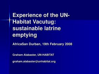 Experience of the UN-Habitat Vacutug: sustainable latrine emptying  AfricaSan Durban, 19th February 2008  Graham Alabast
