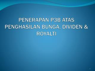 PENERAPAN P3B ATAS PENGHASILAN BUNGA, DIVIDEN & ROYALTI