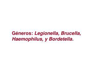 Géneros: Legionella , Brucella ,  Haemophilus , y Bordetella .