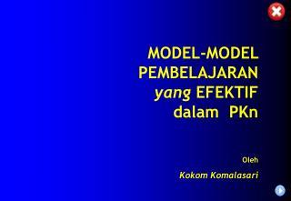 MODEL-MODEL PEMBELAJARAN  yang  EFEKTIF dalam  PKn Oleh Kokom Komalasari