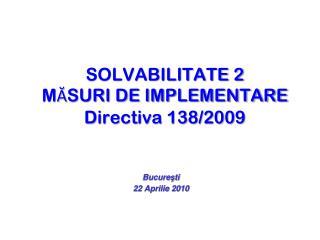 SOLVABILITATE 2 M Ă SURI DE IMPLEMENTARE Directiva 138/2009