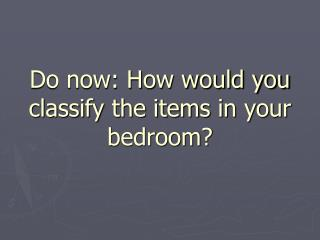 Do now: How would you classify the items in your bedroom