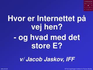 Hvor er Internettet på vej hen? - og hvad med det store E? v/ Jacob Jaskov, IFF