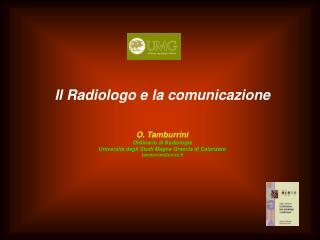 Il Radiologo e la comunicazione O. Tamburrini Ordinario di Radiologia