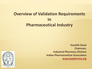 Overview of Validation Requirements  in  Pharmaceutical Industry        Kaushik Desai Chairman,  Industrial Pharmacy Div