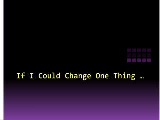 If I Could Change One Thing …