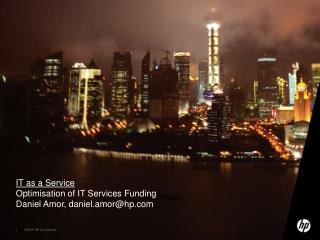 IT as a Service Optimisation of IT Services Funding Daniel Amor, daniel.amor@hp