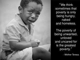 """ We think sometimes that poverty is only being hungry, naked and homeless."