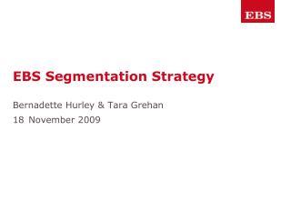 EBS Segmentation Strategy Bernadette Hurley & Tara Grehan 18 November 2009