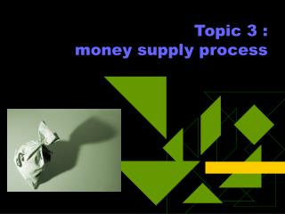 Topic 3 :  money supply process