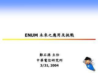 ENUM  未來之應用及挑戰 鄭石源 主任 中華電信研究所 3/31, 2004