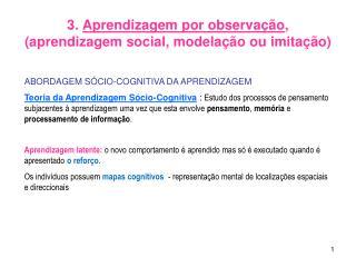 3.  Aprendizagem por observação , (aprendizagem social, modelação ou imitação)