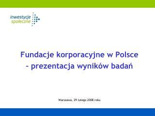 Fundacje korporacyjne w Polsce –  prezentacja wyników  bada ń Warszawa, 2 9 lutego  200 8  r oku