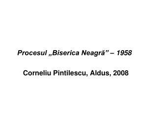 """Procesul """"Biserica Neagră"""" – 1958 Corneliu Pintilescu, Aldus, 2008"""