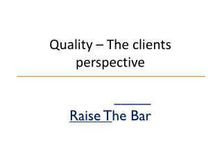 Quality – The clients perspective _____ Raise T he Bar