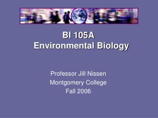 BI 105A Environmental Biology Professor Jill Nissen Montgomery College Fall 2006