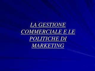LA GESTIONE COMMERCIALE E LE POLITICHE DI MARKETING