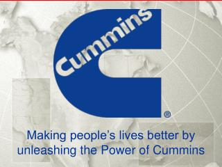 Making people�s lives better by  unleashing the Power of Cummins