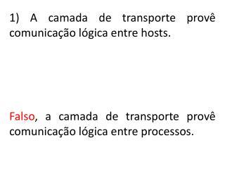 Falso , a camada de transporte provê comunicação lógica entre processos.