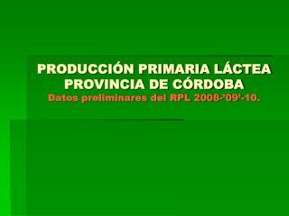 PRODUCCIÓN PRIMARIA LÁCTEA PROVINCIA DE CÓRDOBA Datos preliminares del RPL 2008-'09'-10.