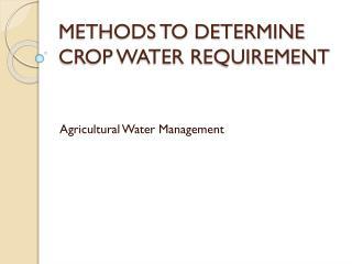 METHODS TO DETERMINE CROP WATER REQUIREMENT