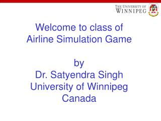 Welcome to class of Airline Simulation Game by Dr. Satyendra Singh University of Winnipeg Canada