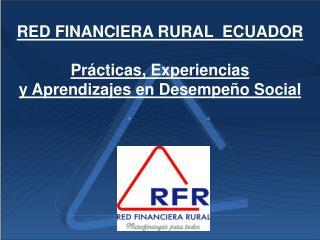 RED FINANCIERA RURAL  ECUADOR Prácticas, Experiencias y Aprendizajes en Desempeño Social
