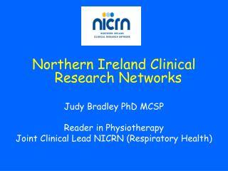 Northern Ireland Clinical Research Networks  Judy Bradley PhD MCSP  Reader in Physiotherapy Joint Clinical Lead NICRN Re