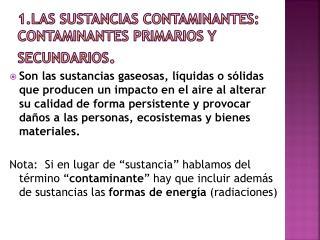 1.Las sustancias contaminantes: contaminantes primarios y secundarios .