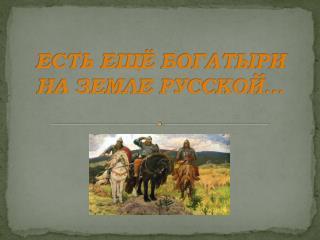 ЕСТЬ  ЕЩЁ  БОГАТЫРИ НА ЗЕМЛЕ РУССКОЙ...