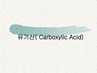유기산 ( Carboxylic Acid)