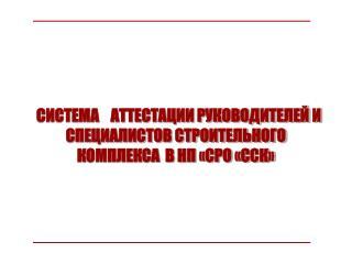 СИСТЕМА    АТТЕСТАЦИИ РУКОВОДИТЕЛЕЙ И СПЕЦИАЛИСТОВ СТРОИТЕЛЬНОГО КОМПЛЕКСА  В НП «СРО «ССК»