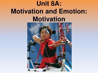 Unit 8A: Motivation and Emotion: Motivation